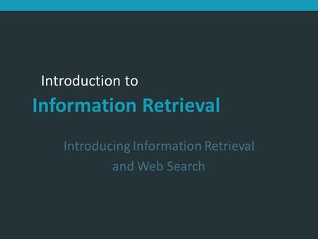 Introduction to Information Retrieval Introducing Information Retrieval and Web Search.