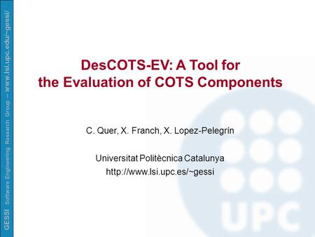 GESSI Software Engineering Research Group – www.lsi.upc.edu/~gessi/ DesCOTS-EV: A Tool for the Evaluation of COTS Components C. Quer, X. Franch, X. Lopez-Pelegrín.