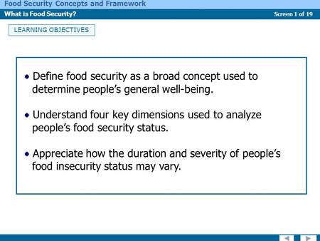 Screen 1 of 19 Food Security Concepts and Framework What is Food Security? LEARNING OBJECTIVES Define food security as a broad concept used to determine.