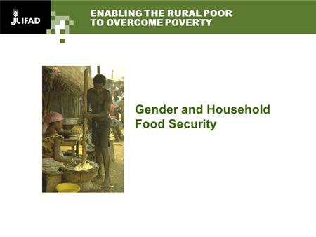 ENABLING THE RURAL POOR TO OVERCOME POVERTY Gender and Household Food Security.