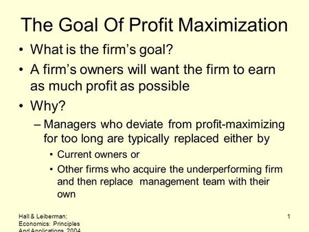Hall & Leiberman; Economics: Principles And Applications, 2004 1 The Goal Of Profit Maximization What is the firm's goal? A firm's owners will want the.