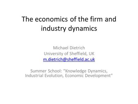 "The economics of the firm and industry dynamics Michael Dietrich University of Sheffield, UK Summer School: ""Knowledge Dynamics,"