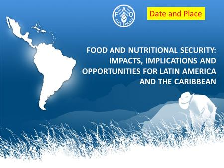 FOOD AND NUTRITIONAL SECURITY: IMPACTS, IMPLICATIONS AND OPPORTUNITIES FOR LATIN AMERICA AND THE CARIBBEAN Date and Place.
