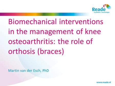 Biomechanical interventions in the management of knee osteoarthritis: the role of orthosis (braces) Martin van der Esch, PhD.