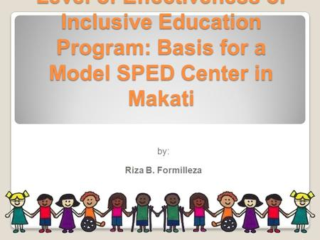 Level of Effectiveness of Inclusive Education Program: Basis for a Model SPED Center in Makati by: Riza B. Formilleza.