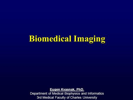 Biomedical Imaging Eugen Kvasnak, PhD. Department of Medical Biophysics and Informatics 3rd Medical Faculty of Charles University.