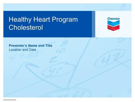 © 2012 Chevron Healthy Heart Program Cholesterol Presenter's Name and Title Location and Date.