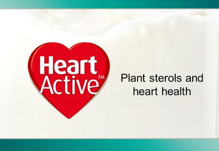 1 Plant sterols and heart health. 2 This presentation is provided for general information purposes only. Personal health or dietary advice should always.