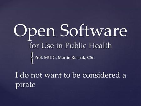 { Open Software for Use in Public Health Prof. MUDr. Martin Rusnak, CSc I do not want to be considered a pirate.