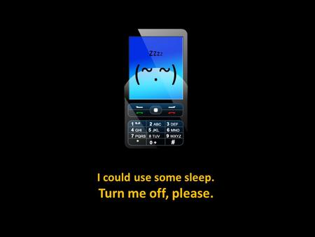I could use some sleep. Turn me off, please. z z (~.~)