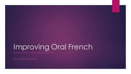Improving Oral French IMPROVEMENT HAPPENS ONE STEP AT A TIME BY: CHANTALLE CLOUTIER.