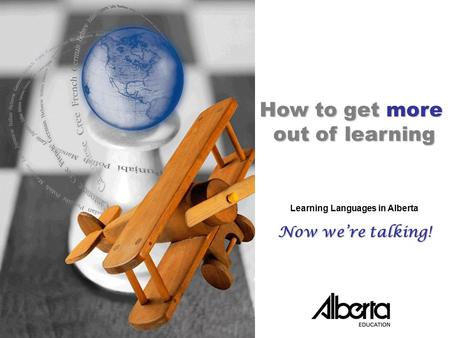 Now We're Talking! Tool KitPowerPoint Presentation /C.1 ©Alberta Education, Alberta, Canada 2006 How to get more out of learning Learning Languages in.