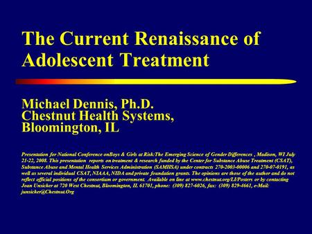 The Current Renaissance of Adolescent Treatment Michael Dennis, Ph.D. Chestnut Health Systems, Bloomington, IL Presentation for National Conference onBoys.