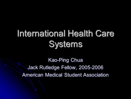 International Health Care Systems Kao-Ping Chua Jack Rutledge Fellow, 2005-2006 American Medical Student Association.