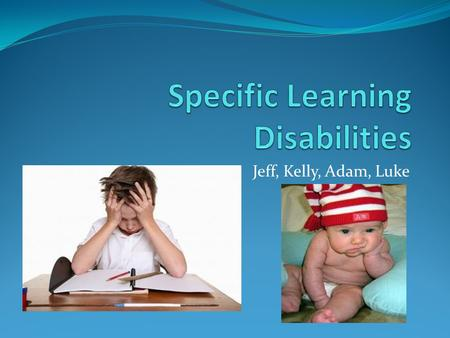 Jeff, Kelly, Adam, Luke Introduction Definition: Specific learning disabilities are a group of disabilities in the Individuals with Disabilities Education.