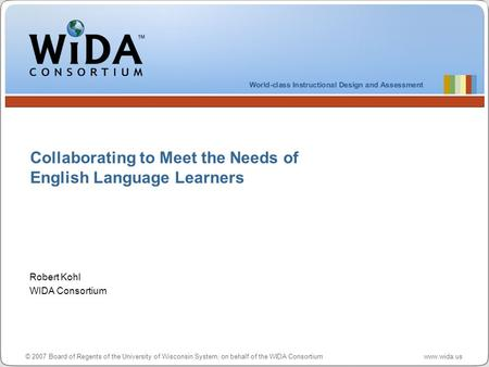 © 2007 Board of Regents of the University of Wisconsin System, on behalf of the WIDA Consortium www.wida.us Collaborating to Meet the Needs of English.