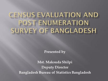Presented by Mst. Maksuda Shilpi Deputy Director Bangladesh Bureau of Statistics Bangladesh.