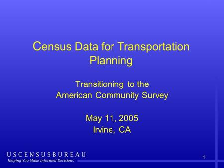 1 C ensus Data for Transportation Planning Transitioning to the American Community Survey May 11, 2005 Irvine, CA.