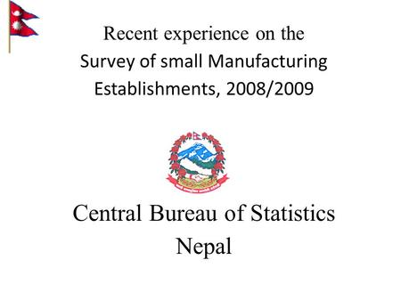 Recent experience on the Survey of small Manufacturing Establishments, 2008/2009 Central Bureau of Statistics Nepal.