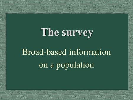 The survey Broad-based information on a population.