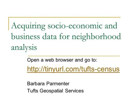 Acquiring socio-economic and business data for neighborhood analysis Open a web browser and go to:  Barbara Parmenter Tufts.