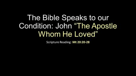 "The Bible Speaks to our Condition: John ""The Apostle Whom He Loved"" Scripture Reading: Mt 20:20-28."