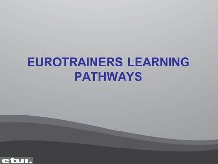 EUROTRAINERS LEARNING PATHWAYS. ETT 1 European Trainers Training Improving the Performance of Trade Unions working in Europe Improving the Performance.