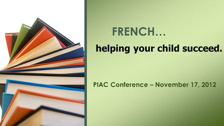 PIAC Conference – November 17, 2012 FRENCH… helping your child succeed.