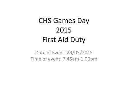 CHS Games Day 2015 First Aid Duty Date of Event: 29/05/2015 Time of event: 7.45am-1.00pm.