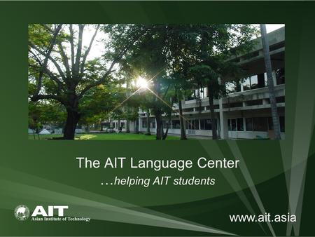 The AIT Language Center … helping AIT students www.ait.asia.