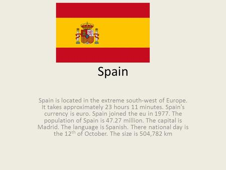 Spain Spain is located in the extreme south-west of Europe. It takes approximately 23 hours 11 minutes. Spain's currency is euro. Spain joined the eu in.