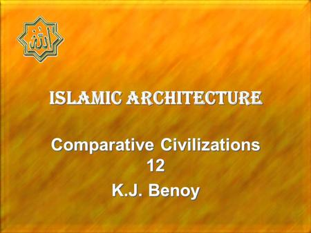 Islamic Architecture Comparative Civilizations 12 K.J. Benoy Comparative Civilizations 12 K.J. Benoy.