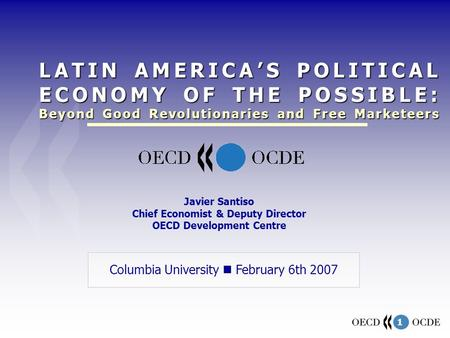 1 Columbia University February 6th 2007 Javier Santiso Chief Economist & Deputy Director OECD Development Centre LATIN AMERICA'S POLITICAL ECONOMY OF THE.