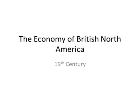 The Economy of British North America 19 th Century.