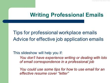 Copyright 2013 by Arthur Fricke Writing Professional Emails Tips for professional workplace emails Advice for effective job application emails This slideshow.