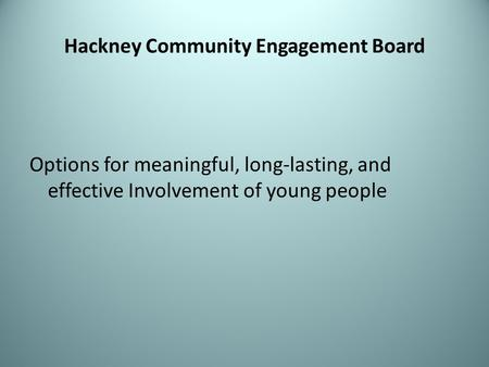 Hackney Community Engagement Board Options for meaningful, long-lasting, and effective Involvement of young people.
