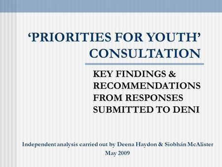 'PRIORITIES FOR YOUTH' CONSULTATION KEY FINDINGS & RECOMMENDATIONS FROM RESPONSES SUBMITTED TO DENI Independent analysis carried out by Deena Haydon &