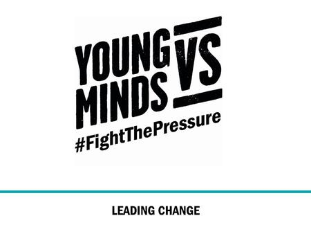 LEADING CHANGE. The YoungMinds Vs campaigns 1,500 young people consulted on the issues that worry them….