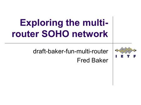 Exploring the multi- router SOHO network draft-baker-fun-multi-router Fred Baker.
