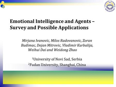 Emotional Intelligence and Agents – Survey and Possible Applications Mirjana Ivanovic, Milos Radovanovic, Zoran Budimac, Dejan Mitrovic, Vladimir Kurbalija,