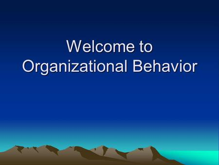 Welcome to Organizational Behavior