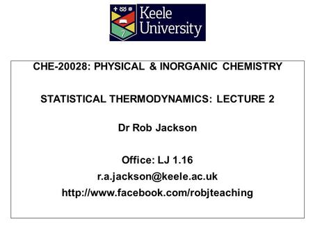 CHE-20028: PHYSICAL & INORGANIC CHEMISTRY STATISTICAL THERMODYNAMICS: LECTURE 2 Dr Rob Jackson Office: LJ 1.16