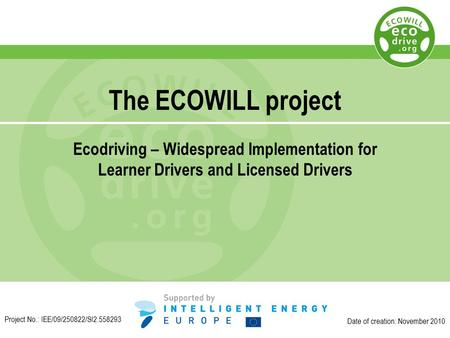 The ECOWILL project Ecodriving – Widespread Implementation for Learner Drivers and Licensed Drivers Date of creation: November 2010 Project No.: IEE/09/250822/SI2.558293.