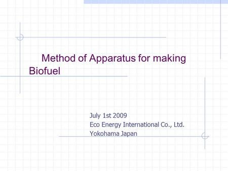 Method of Apparatus for making Biofuel July 1st 2009 Eco Energy International Co., Ltd. Yokohama Japan.