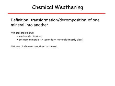 Chemical Weathering Definition: transformation/decomposition of one mineral into another Mineral breakdown carbonate dissolves primary minerals --> secondary.