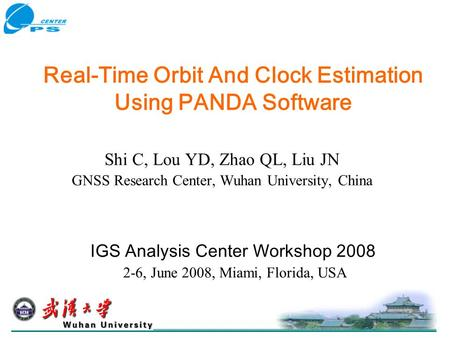 Real-Time Orbit And Clock Estimation Using PANDA Software Shi C, Lou YD, Zhao QL, Liu JN GNSS Research Center, Wuhan University, China IGS Analysis Center.