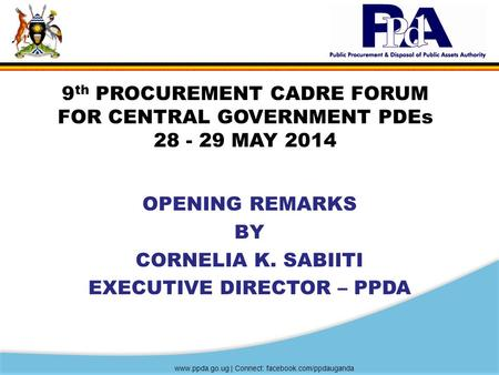 Www.ppda.go.ug | Connect: facebook.com/ppdauganda 9 th PROCUREMENT CADRE FORUM FOR CENTRAL GOVERNMENT PDEs 28 - 29 MAY 2014 OPENING REMARKS BY CORNELIA.