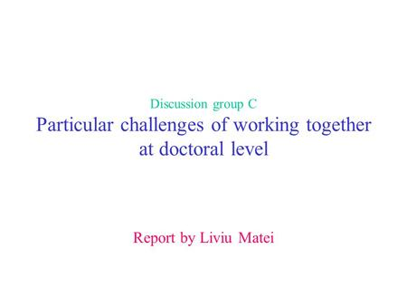 Discussion group C Particular challenges of working together at doctoral level Report by Liviu Matei.
