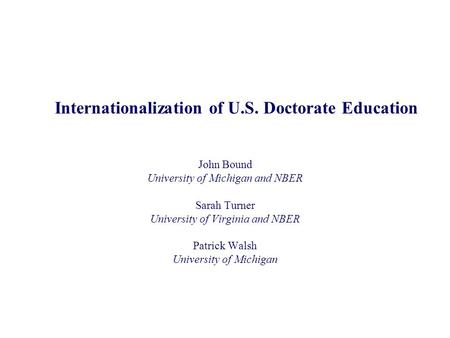 Internationalization of U.S. Doctorate Education John Bound University of Michigan and NBER Sarah Turner University of Virginia and NBER Patrick Walsh.