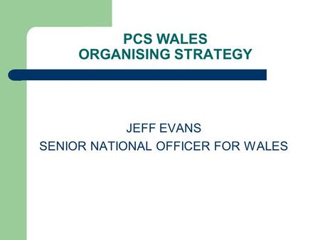 PCS WALES ORGANISING STRATEGY JEFF EVANS SENIOR NATIONAL OFFICER FOR WALES.